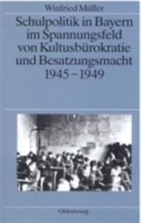 Schulpolitik in Bayern im Spannungsfeld von Kultusburokratie und Besatzungsmacht 1945-1949