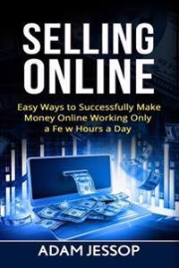Selling Online: Easy Ways to Successfully Make Money Online Working Only a Few Hours a Day