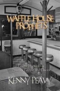 Waffle House Prophets, Poems Inspired by Sacred People and Places