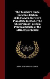The Teacher's Guide (Curwen's Edition, 5048.) to Mrs. Curwen's Pianoforte Method. (the Child Pianist.) Being a Practical Course of the Elements of Music