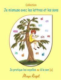 Je M'Amuse Avec Les Lettres Et Les Sons: Je Pratique Les Voyelles Ou