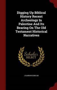 Digging Up Biblical History Recent Archeology in Palestine and Its Bearing on the Old Testament Historical Narratives