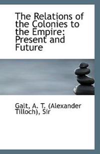 The Relations of the Colonies to the Empire: Present and Future