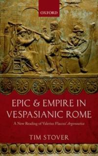 Epic and Empire in Vespasianic Rome: A New Reading of Valerius Flaccus' Argonautica