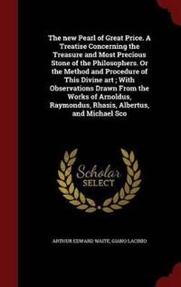 The New Pearl of Great Price. a Treatise Concerning the Treasure and Most Precious Stone of the Philosophers. or the Method and Procedure of This Divine Art; With Observations Drawn from the Works of Arnoldus, Raymondus, Rhasis, Albertus, and Michael SCO