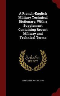 A French-English Military Technical Dictionary; With a Supplement Containing Recent Military and Technical Terms
