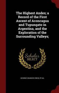 The Highest Andes; A Record of the First Ascent of Aconcagua and Tupungato in Argentina, and the Exploration of the Surrounding Valleys;