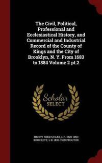 The Civil, Political, Professional and Ecclesiastical History, and Commercial and Industrial Record of the County of Kings and the City of Brooklyn, N. Y. from 1683 to 1884 Volume 2 PT.2