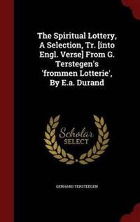 The Spiritual Lottery, a Selection, Tr. [Into Engl. Verse] from G. Terstegen's 'Frommen Lotterie', by E.A. Durand