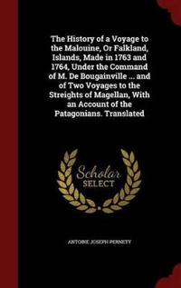 The History of a Voyage to the Malouine, or Falkland, Islands, Made in 1763 and 1764, Under the Command of M. de Bougainville ... and of Two Voyages to the Streights of Magellan, with an Account of the Patagonians. Translated