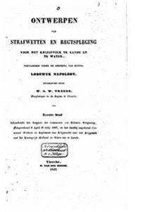 Ontwerpen Van Strafwetten En Regtspleging Voor Het Krijgsvolk Te Lande En Te Water, Vervaardigd Onder de Regering Van Koning Lodewijk Napoleon