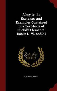 A Key to the Exercises and Examples Contained in a Text-Book of Euclid's Elements. Books I.- VI. and XI