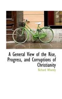 A General View of the Rise, Progress, and Corruptions of Christianity