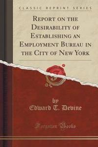 Report on the Desirability of Establishing an Employment Bureau in the City of New York (Classic Reprint)