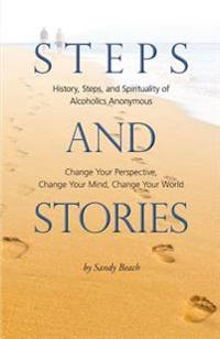 Steps and Stories: History, Steps, and Spirituality of Alcoholics Anonymous - Change Your Perspective, Change Your Mind, Change Your Worl