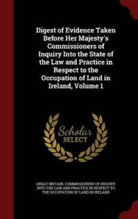 Digest of Evidence Taken Before Her Majesty's Commissioners of Inquiry Into the State of the Law and Practice in Respect to the Occupation of Land in Ireland; Volume 1