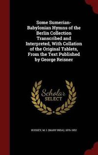 Some Sumerian-Babylonian Hymns of the Berlin Collection Transcribed and Interpreted, with Collation of the Original Tablets, from the Text Published by George Reisner