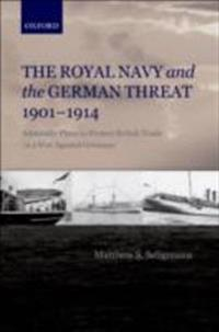 Royal Navy and the German Threat 1901-1914: Admiralty Plans to Protect British Trade in a War Against Germany