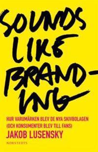 Sounds like branding : hur varumärken blev de nya skivbolagen (och konsumenter blev  till fans)