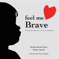 Feel Me Brave: A Chronicle of Illness, Loss, and Living Beyond