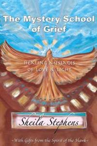 The Mystery School of Grief: Healing Messages of Love & Light