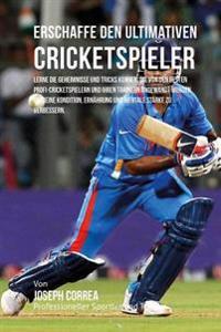 Erschaffe Den Ultimativen Cricketspieler: Lerne Die Geheimnisse Und Tricks Kennen, Die Von Den Besten Profi-Cricketspielern Und Ihren Trainern Angewan