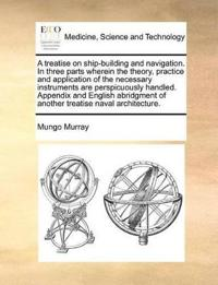 A Treatise on Ship-Building and Navigation. in Three Parts Wherein the Theory, Practice and Application of the Necessary Instruments Are Perspicuously Handled. Appendix and English Abridgment of Another Treatise Naval Architecture.