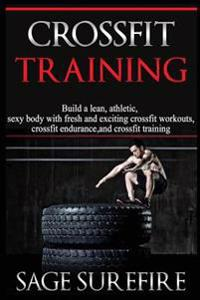 Crossfit Training: Build a Lean Athletic Sexy Body with Fresh and Exciting Crossfit Workouts Crossfit Endurance and Crossfit Training