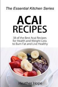 Acai Recipes: 38 of the Best Acai Recipes for Health and Weight Loss to Burn Fat and Live Healthy