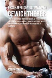 Erschaffe Den Ultimativen Gewichtheber: Lerne Die Geheimnisse Und Tricks Kennen, Die Von Den Besten Profi-Gewichthebern Und Ihren Trainern Angewandt W