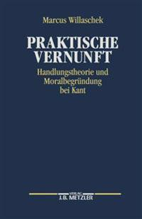Praktische Vernunft: Handlungstheorie Und Moralbegrundung Bei Kant
