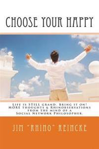 Choose Your Happy: More Thoughts & Rhinobservations from the Mind of a Social Network Philosopher.
