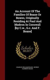An Account of the Families of Boase or Bowes, Originally Residing at Paul and Madron in Cornwall [By C.W., G.C. and F. Boase]
