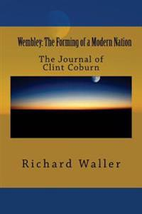 Wembley: The Forming of a Modern Nation: The Journal of Clint Coburn