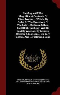 Catalogue of the Magnificent Contents of Alton Towers ... Which, by Order of the Executors of the Late ... Bertram Arthur, Earl of Shrewsbury, Will Be Sold by Auction, by Messrs. Christie & Manson ... on July 6, 1857, and ... Following Days