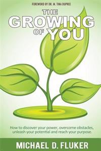 The Growing of You: How to Discover Your Power, Overcome Obstacles, Unleash Your Potential, and Reach Your Purpose.