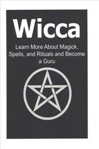 Wicca: Learn More about Magick, Spells, and Rituals and Become a Guru: Wicca, Wiccan, Wicca Book, Wicca Facts, Wiccan Book