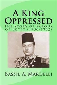 A King Oppressed: The Story of Farouk I of Egypt (1936-1952)
