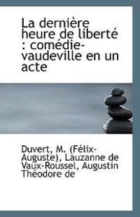 La Derniere Heure de Liberte: Comedie-Vaudeville En Un Acte