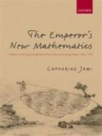 Emperor's New Mathematics: Western Learning and Imperial Authority During the Kangxi Reign (1662-1722)