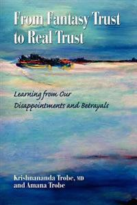 From Fantasy Trust to Real Trust: Learning from Our Disappointments and Betrayals