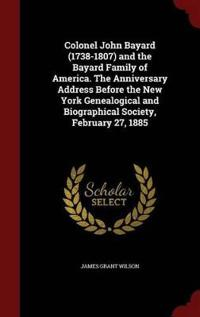 Colonel John Bayard (1738-1807) and the Bayard Family of America. the Anniversary Address Before the New York Genealogical and Biographical Society, February 27, 1885