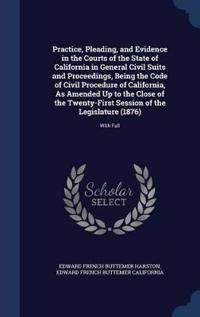 Practice, Pleading, and Evidence in the Courts of the State of California in General Civil Suits and Proceedings, Being the Code of Civil Procedure of California, as Amended Up to the Close of the Twenty-First Session of the Legislature (1876)