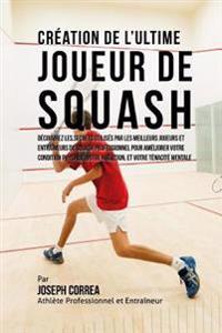 Creation de L'Ultime Joueur de Squash: Decouvrez Les Secrets Utilises Par Les Meilleurs Joueurs Et Entraineurs de Squash Professionnel Pour Ameliorer
