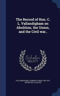 The Record of Hon. C. L. Vallandigham on Abolition, the Union, and the Civil War..