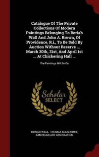 Catalogue of the Private Collections of Modern Paintings Belonging to Beriah Wall and John A. Brown, of Providence, R.I., to Be Sold by Auction Without Reserve ... March 30th, 31st, and April 1st ... at Chickering Hall ...