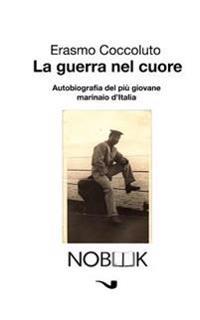 La Guerra Nel Cuore: Autobiografia del Piu Giovane Marinaio D'Italia