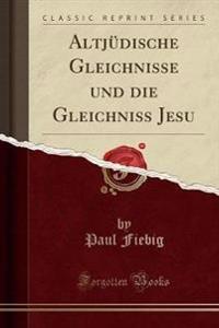 Altjudische Gleichnisse Und Die Gleichniss Jesu (Classic Reprint)