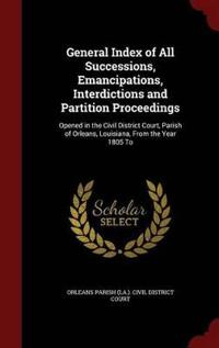 General Index of All Successions, Emancipations, Interdictions and Partition Proceedings