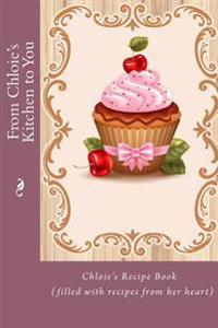 From Chloie's Kitchen to You: Chloie's Recipe Book (Filled with Recipes from Her Heart)
